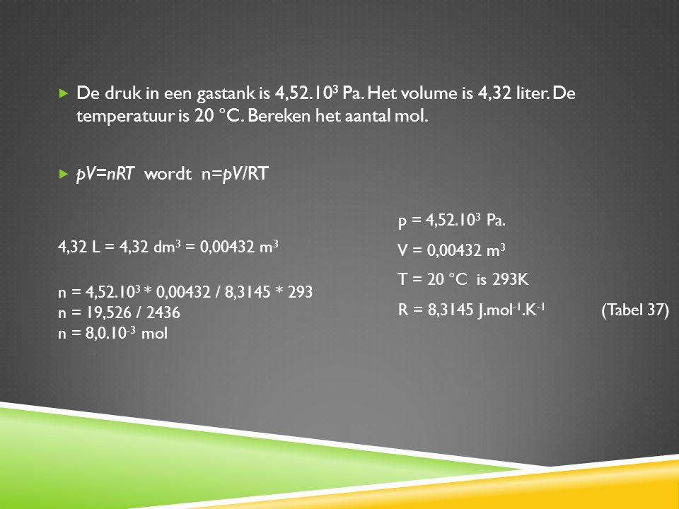  De druk in een gastank is 4,52.10 3 Pa. Het volume is 4,32 liter. De temperatuur is 20 °C. Bereken het aantal mol.  pV=nRT wordt n=pV/RT T = 20 °C