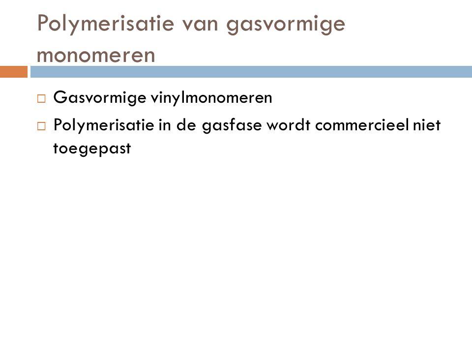 Polymerisatie van gasvormige monomeren  Gasvormige vinylmonomeren  Polymerisatie in de gasfase wordt commercieel niet toegepast