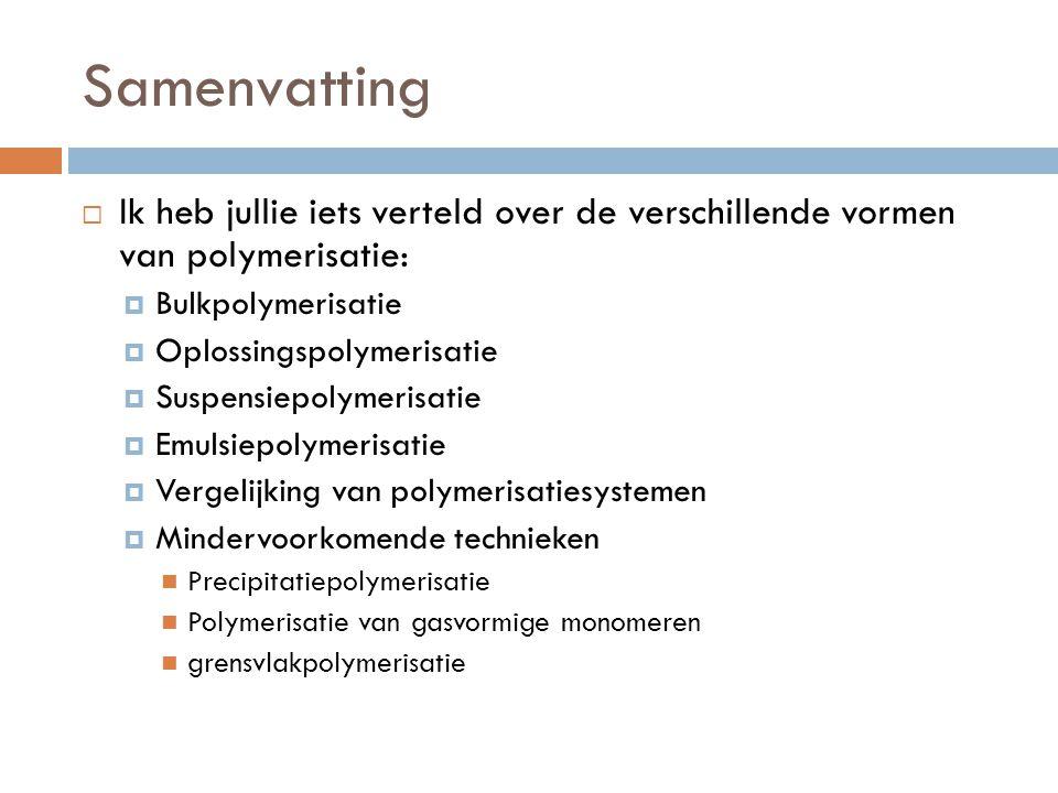 Samenvatting  Ik heb jullie iets verteld over de verschillende vormen van polymerisatie:  Bulkpolymerisatie  Oplossingspolymerisatie  Suspensiepol