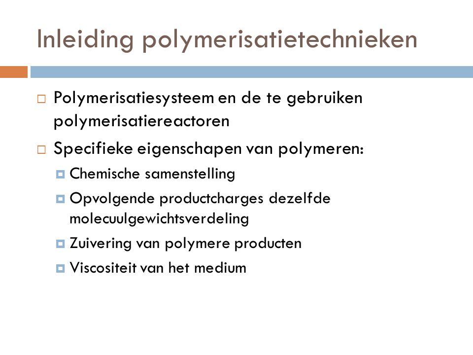 Bulkpolymerisatie  Polymeriseert onverdunde monomeren  Polymeer smelt wordt uit de reactor geloosd en tot korrels gehakt.