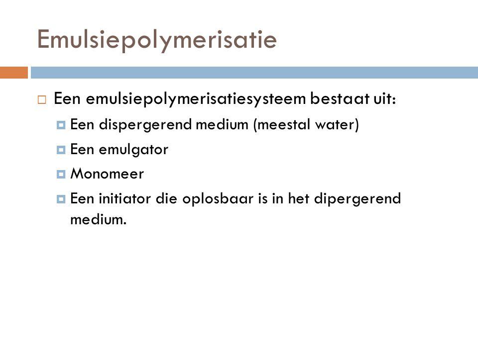 Emulsiepolymerisatie  Een emulsiepolymerisatiesysteem bestaat uit:  Een dispergerend medium (meestal water)  Een emulgator  Monomeer  Een initiat