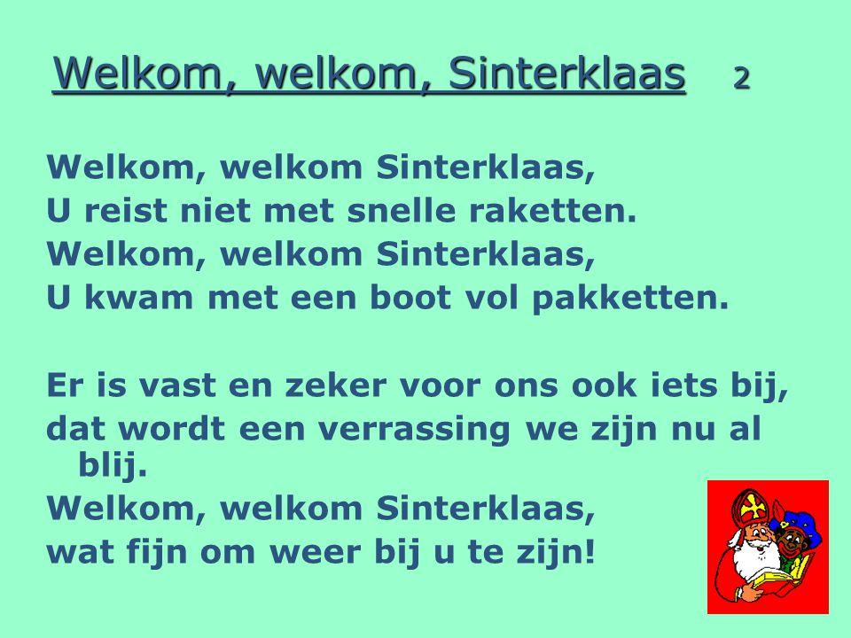 Welkom, welkom, Sinterklaas 2 Welkom, welkom Sinterklaas, U reist niet met snelle raketten. Welkom, welkom Sinterklaas, U kwam met een boot vol pakket