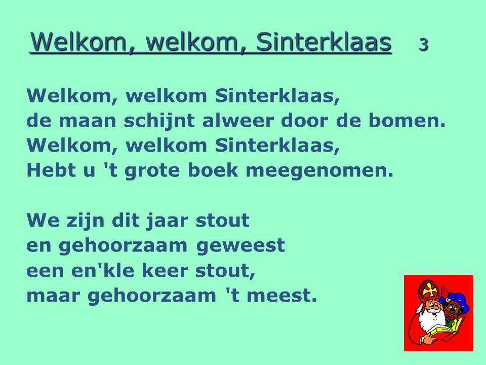 Welkom, welkom, Sinterklaas 4 Welkom, welkom, Sinterklaas, wat fijn om weer bij u te zijn.