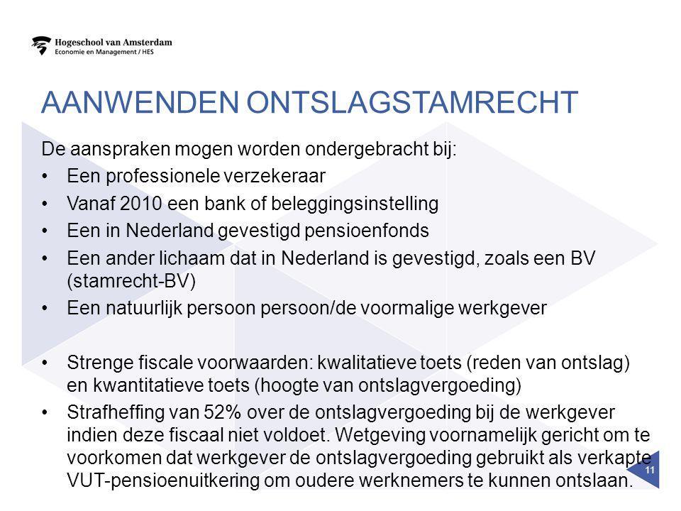 AANWENDEN ONTSLAGSTAMRECHT De aanspraken mogen worden ondergebracht bij: Een professionele verzekeraar Vanaf 2010 een bank of beleggingsinstelling Een in Nederland gevestigd pensioenfonds Een ander lichaam dat in Nederland is gevestigd, zoals een BV (stamrecht-BV) Een natuurlijk persoon persoon/de voormalige werkgever Strenge fiscale voorwaarden: kwalitatieve toets (reden van ontslag) en kwantitatieve toets (hoogte van ontslagvergoeding) Strafheffing van 52% over de ontslagvergoeding bij de werkgever indien deze fiscaal niet voldoet.