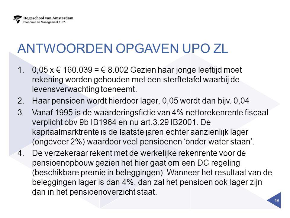 ANTWOORDEN OPGAVEN UPO ZL 1.0,05 x € 160.039 = € 8.002 Gezien haar jonge leeftijd moet rekening worden gehouden met een sterftetafel waarbij de levensverwachting toeneemt.