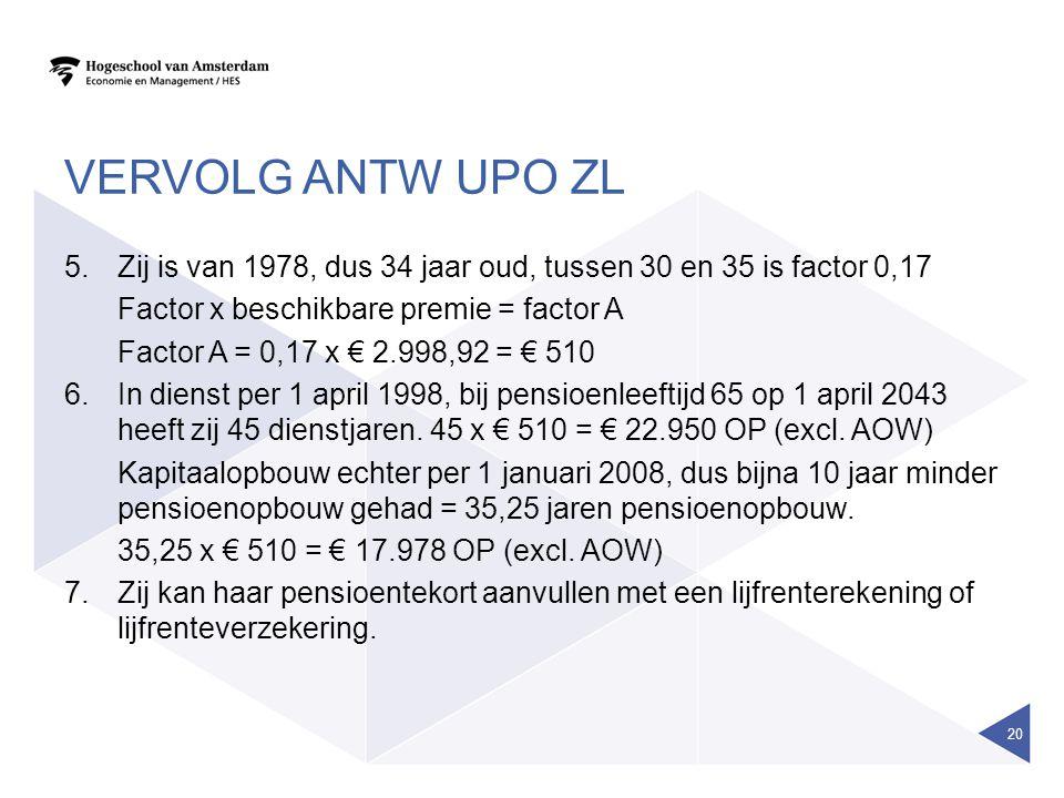 VERVOLG ANTW UPO ZL 5.Zij is van 1978, dus 34 jaar oud, tussen 30 en 35 is factor 0,17 Factor x beschikbare premie = factor A Factor A = 0,17 x € 2.998,92 = € 510 6.In dienst per 1 april 1998, bij pensioenleeftijd 65 op 1 april 2043 heeft zij 45 dienstjaren.