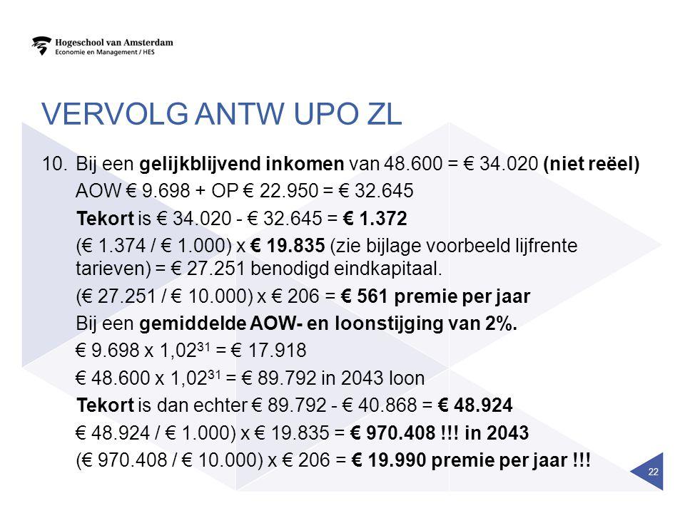 VERVOLG ANTW UPO ZL 10.Bij een gelijkblijvend inkomen van 48.600 = € 34.020 (niet reëel) AOW € 9.698 + OP € 22.950 = € 32.645 Tekort is € 34.020 - € 32.645 = € 1.372 (€ 1.374 / € 1.000) x € 19.835 (zie bijlage voorbeeld lijfrente tarieven) = € 27.251 benodigd eindkapitaal.
