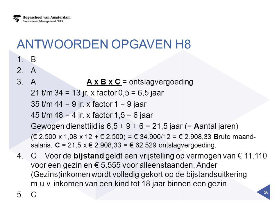 ANTWOORDEN OPGAVEN H8 1.B 2.A 3.AA x B x C = ontslagvergoeding 21 t/m 34 = 13 jr. x factor 0,5 = 6,5 jaar 35 t/m 44 = 9 jr. x factor 1 = 9 jaar 45 t/m