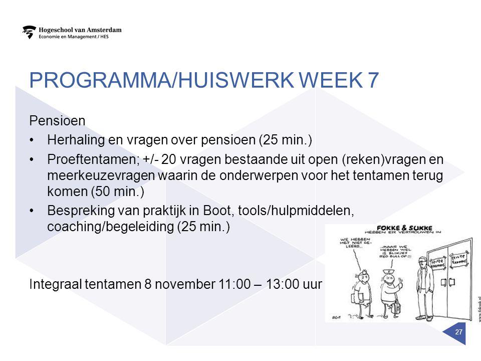 PROGRAMMA/HUISWERK WEEK 7 Pensioen Herhaling en vragen over pensioen (25 min.) Proeftentamen; +/- 20 vragen bestaande uit open (reken)vragen en meerke