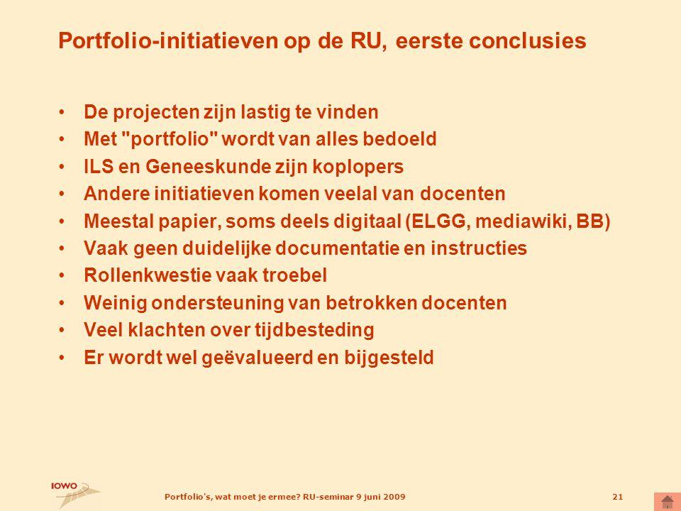 Portfolio's, wat moet je ermee? RU-seminar 9 juni 200921 Portfolio-initiatieven op de RU, eerste conclusies De projecten zijn lastig te vinden Met