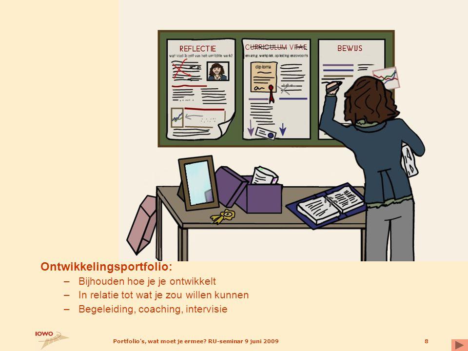 Portfolio's, wat moet je ermee? RU-seminar 9 juni 20098 Ontwikkelingsportfolio: –Bijhouden hoe je je ontwikkelt –In relatie tot wat je zou willen kunn
