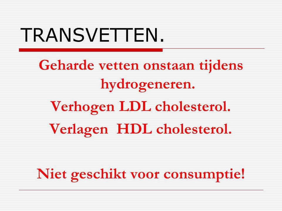 TRANSVETTEN. Geharde vetten onstaan tijdens hydrogeneren. Verhogen LDL cholesterol. Verlagen HDL cholesterol. Niet geschikt voor consumptie!