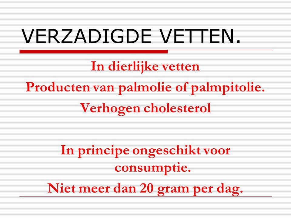 VERZADIGDE VETTEN. In dierlijke vetten Producten van palmolie of palmpitolie. Verhogen cholesterol In principe ongeschikt voor consumptie. Niet meer d