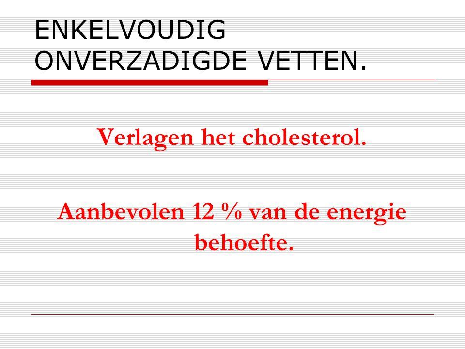 ENKELVOUDIG ONVERZADIGDE VETTEN. Verlagen het cholesterol. Aanbevolen 12 % van de energie behoefte.