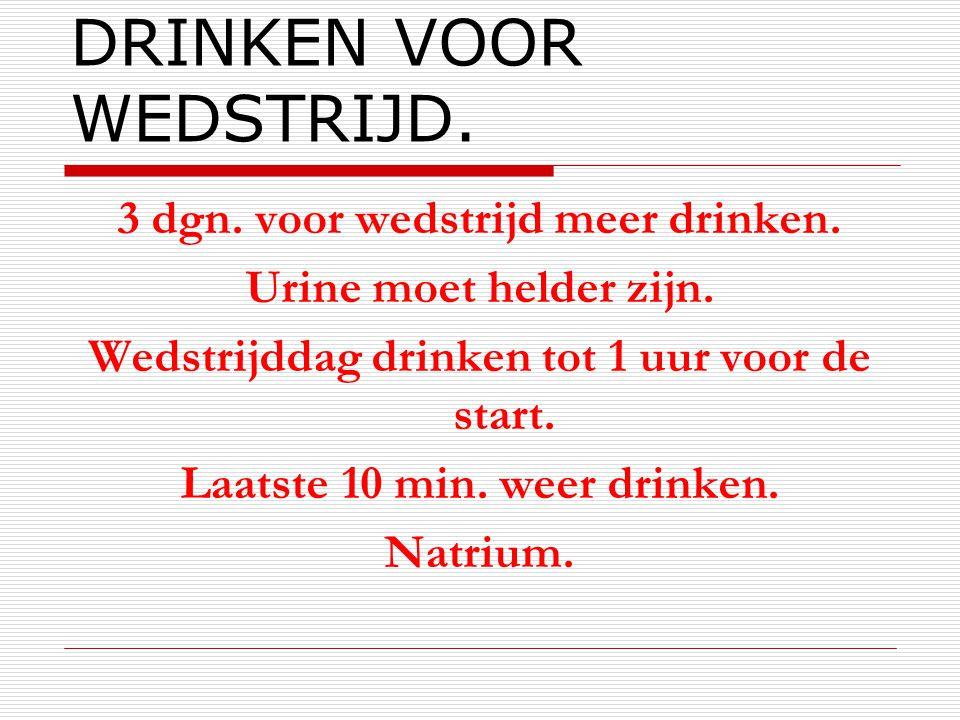 DRINKEN VOOR WEDSTRIJD. 3 dgn. voor wedstrijd meer drinken. Urine moet helder zijn. Wedstrijddag drinken tot 1 uur voor de start. Laatste 10 min. weer