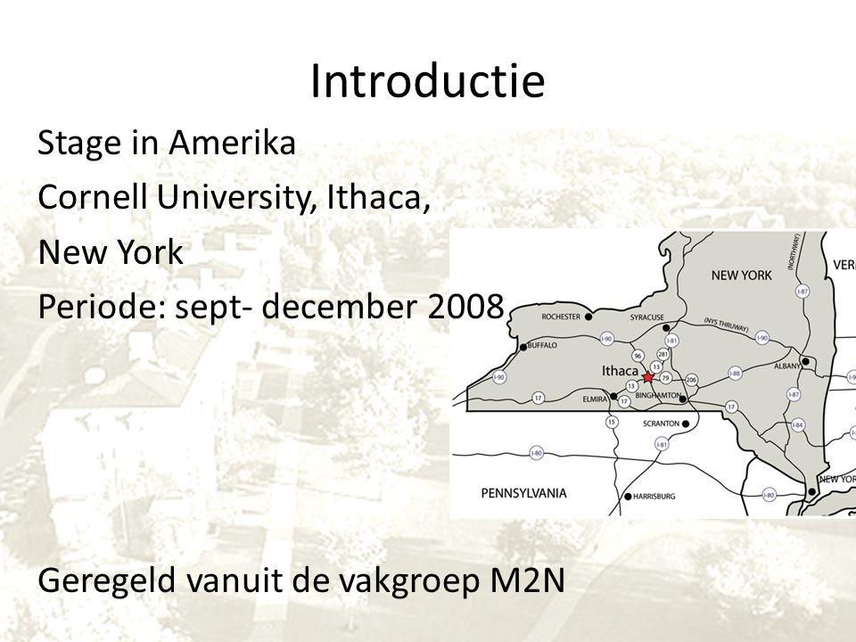 Introductie Stage in Amerika Cornell University, Ithaca, New York Periode: sept- december 2008 Geregeld vanuit de vakgroep M2N