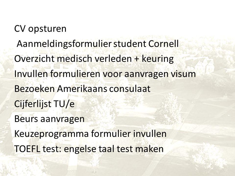 CV opsturen Aanmeldingsformulier student Cornell Overzicht medisch verleden + keuring Invullen formulieren voor aanvragen visum Bezoeken Amerikaans consulaat Cijferlijst TU/e Beurs aanvragen Keuzeprogramma formulier invullen TOEFL test: engelse taal test maken
