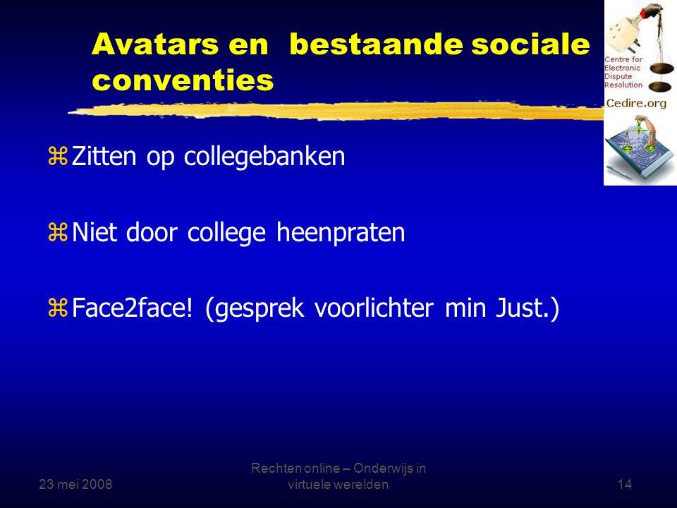 23 mei 2008 Rechten online – Onderwijs in virtuele werelden14 Avatars en bestaande sociale conventies zZitten op collegebanken zNiet door college heenpraten zFace2face.