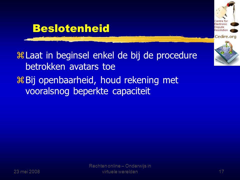 23 mei 2008 Rechten online – Onderwijs in virtuele werelden17 Beslotenheid zLaat in beginsel enkel de bij de procedure betrokken avatars toe zBij openbaarheid, houd rekening met vooralsnog beperkte capaciteit