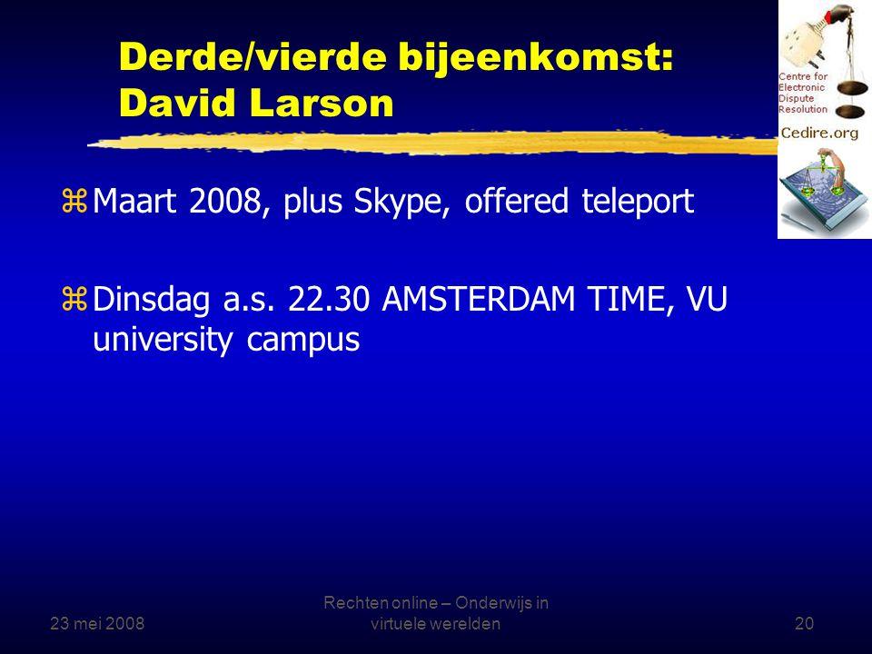 23 mei 2008 Rechten online – Onderwijs in virtuele werelden20 Derde/vierde bijeenkomst: David Larson zMaart 2008, plus Skype, offered teleport zDinsdag a.s.