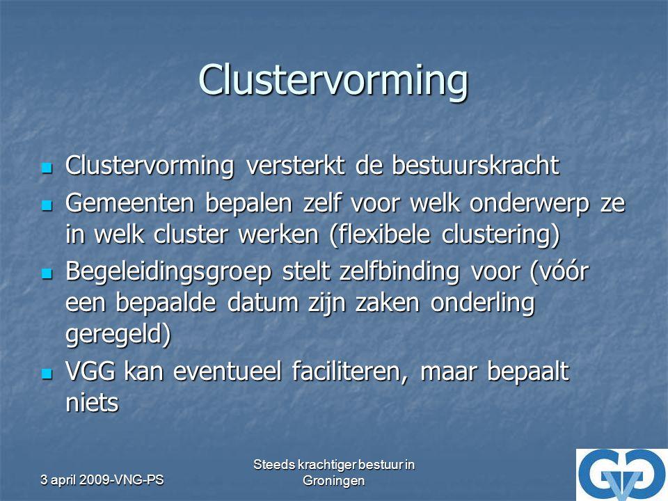 3 april 2009-VNG-PS Steeds krachtiger bestuur in Groningen Clustervorming Clustervorming versterkt de bestuurskracht Clustervorming versterkt de bestuurskracht Gemeenten bepalen zelf voor welk onderwerp ze in welk cluster werken (flexibele clustering) Gemeenten bepalen zelf voor welk onderwerp ze in welk cluster werken (flexibele clustering) Begeleidingsgroep stelt zelfbinding voor (vóór een bepaalde datum zijn zaken onderling geregeld) Begeleidingsgroep stelt zelfbinding voor (vóór een bepaalde datum zijn zaken onderling geregeld) VGG kan eventueel faciliteren, maar bepaalt niets VGG kan eventueel faciliteren, maar bepaalt niets