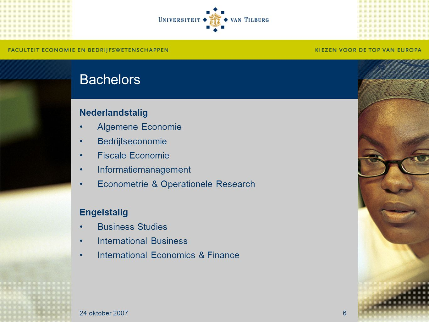 Bachelors Nederlandstalig Algemene Economie Bedrijfseconomie Fiscale Economie Informatiemanagement Econometrie & Operationele Research Engelstalig Business Studies International Business International Economics & Finance 24 oktober 20076
