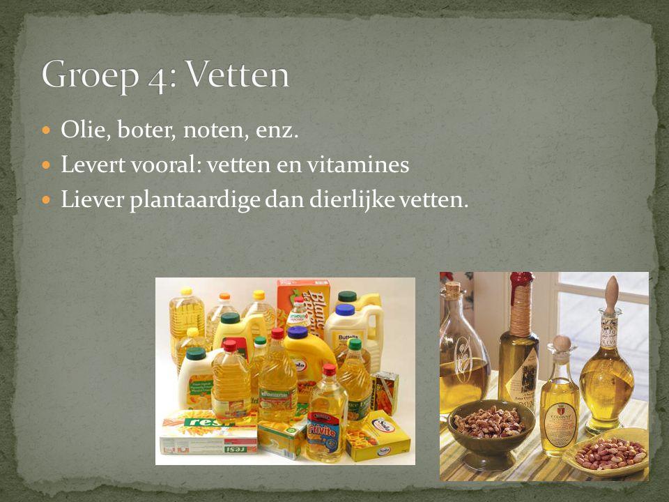 Olie, boter, noten, enz. Levert vooral: vetten en vitamines Liever plantaardige dan dierlijke vetten.