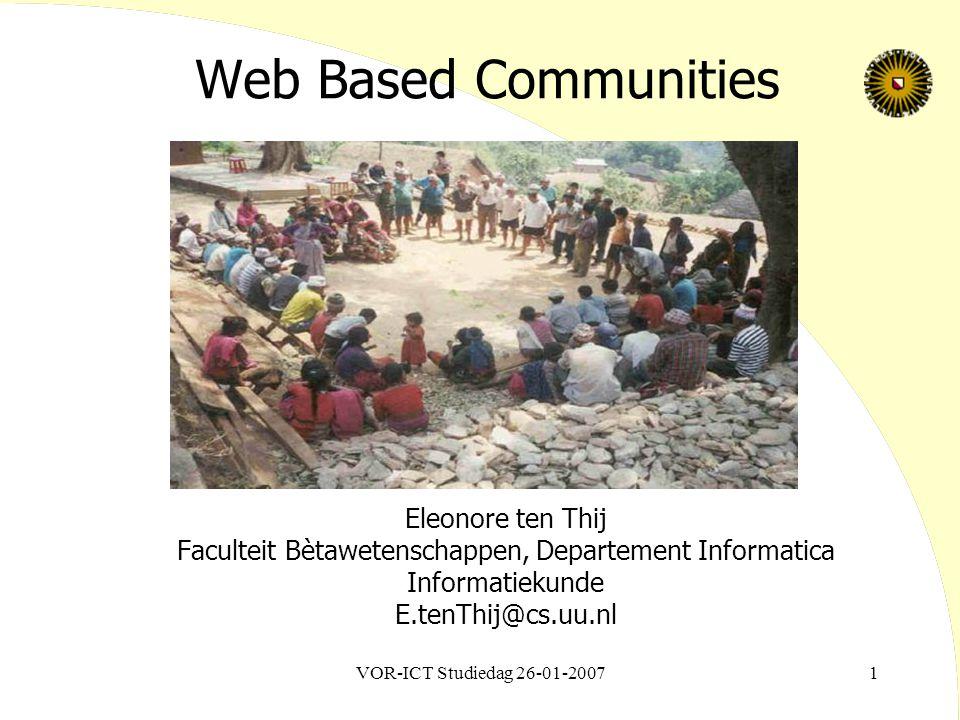 VOR-ICT Studiedag 26-01-20071 Web Based Communities Eleonore ten Thij Faculteit Bètawetenschappen, Departement Informatica Informatiekunde E.tenThij@cs.uu.nl