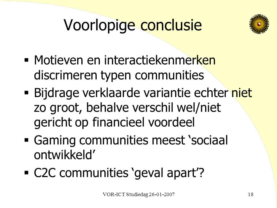 VOR-ICT Studiedag 26-01-200718 Voorlopige conclusie  Motieven en interactiekenmerken discrimeren typen communities  Bijdrage verklaarde variantie echter niet zo groot, behalve verschil wel/niet gericht op financieel voordeel  Gaming communities meest 'sociaal ontwikkeld'  C2C communities 'geval apart'