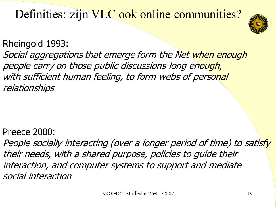 VOR-ICT Studiedag 26-01-200719 Rheingold 1993: Social aggregations that emerge form the Net when enough people carry on those public discussions long enough, with sufficient human feeling, to form webs of personal relationships Preece 2000: People socially interacting (over a longer period of time) to satisfy their needs, with a shared purpose, policies to guide their interaction, and computer systems to support and mediate social interaction Definities: zijn VLC ook online communities