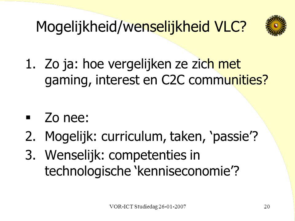 VOR-ICT Studiedag 26-01-200720 Mogelijkheid/wenselijkheid VLC? 1.Zo ja: hoe vergelijken ze zich met gaming, interest en C2C communities?  Zo nee: 2.M