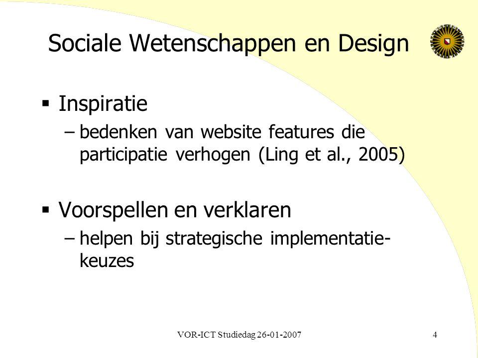 VOR-ICT Studiedag 26-01-20074 Sociale Wetenschappen en Design  Inspiratie –bedenken van website features die participatie verhogen (Ling et al., 2005)  Voorspellen en verklaren –helpen bij strategische implementatie- keuzes