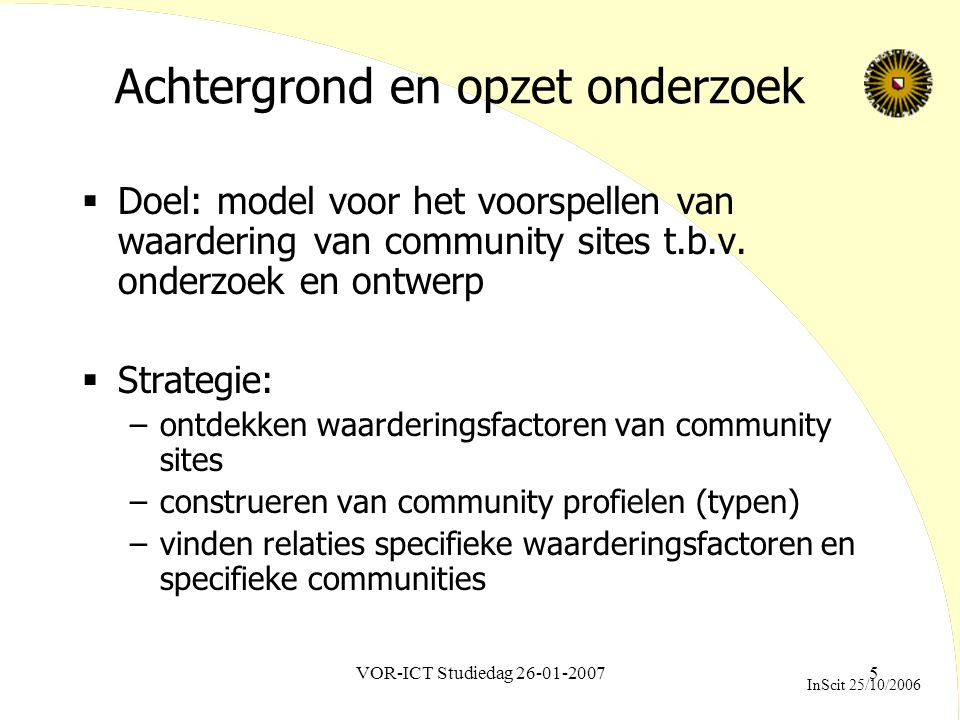 VOR-ICT Studiedag 26-01-20076 Waarderingsfactoren:websitefeatures op basis organisatieprincipes 'common pool resources' (Ostrom, 1990) PrincipleWebsite feature IdentificationProfile Individuals will meet againCommunication tools Information about past behaviorList contributions Clearly defined group boundariesSupport for meetings, ranking Rules match local needs and conditions Those who are affected by these rules can participate in modifying them Submit, react to content Monitoring system (by community members) Graduated system of sanctions Low-cost conflict resolution mechanisms Netiquette, report-to-moderator function