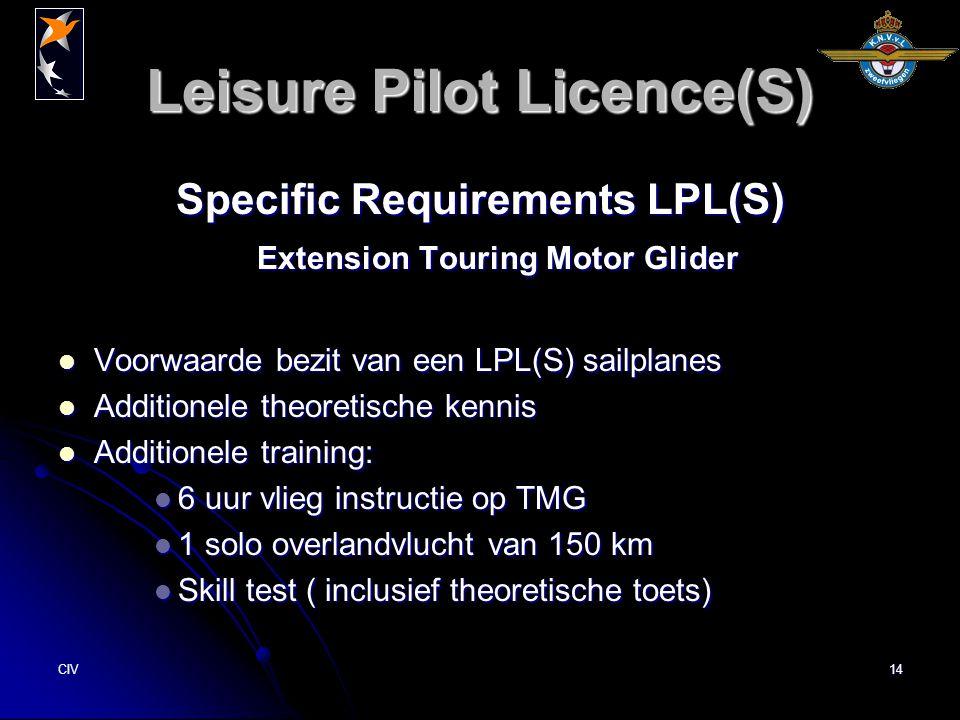 CIV14 Leisure Pilot Licence(S) Specific Requirements LPL(S) Extension Touring Motor Glider Voorwaarde bezit van een LPL(S) sailplanes Voorwaarde bezit van een LPL(S) sailplanes Additionele theoretische kennis Additionele theoretische kennis Additionele training: Additionele training: 6 uur vlieg instructie op TMG 6 uur vlieg instructie op TMG 1 solo overlandvlucht van 150 km 1 solo overlandvlucht van 150 km Skill test ( inclusief theoretische toets) Skill test ( inclusief theoretische toets)
