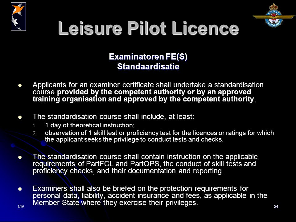 CIV24 Leisure Pilot Licence Examinatoren FE(S) Standaardisatie Applicants for an examiner certificate shall undertake a standardisation course provided by the competent authority or by an approved training organisation and approved by the competent authority.