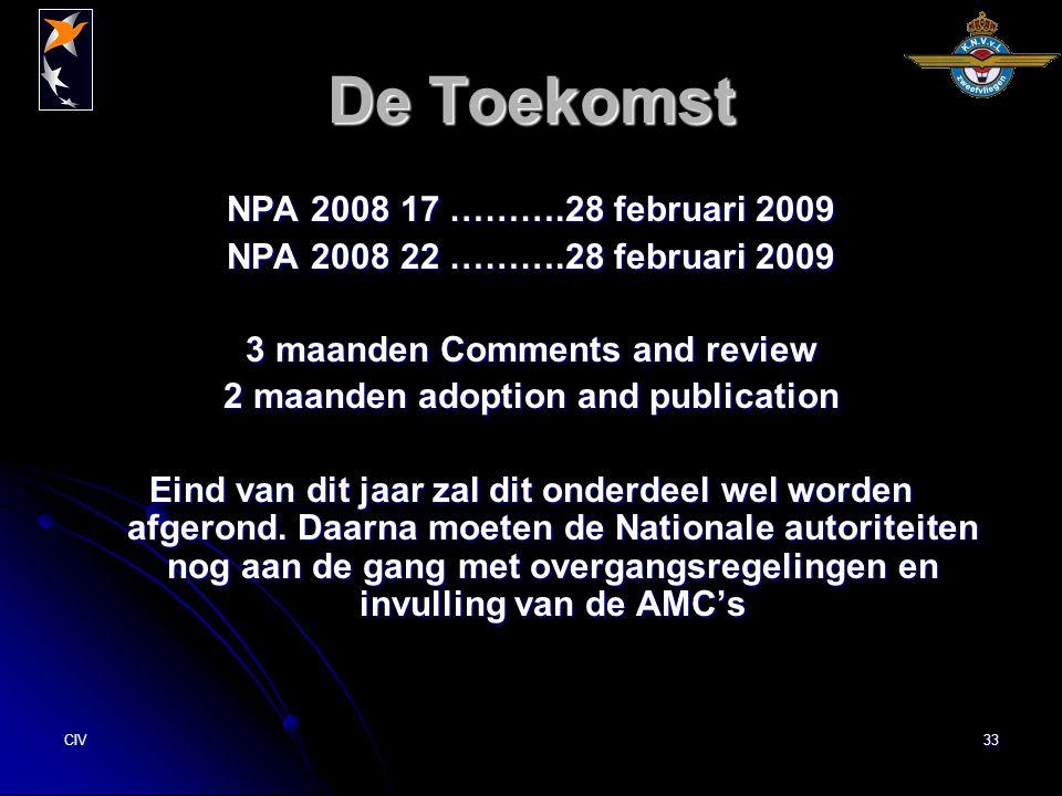 CIV33 De Toekomst NPA 2008 17 ……….28 februari 2009 NPA 2008 22 ……….28 februari 2009 3 maanden Comments and review 2 maanden adoption and publication Eind van dit jaar zal dit onderdeel wel worden afgerond.