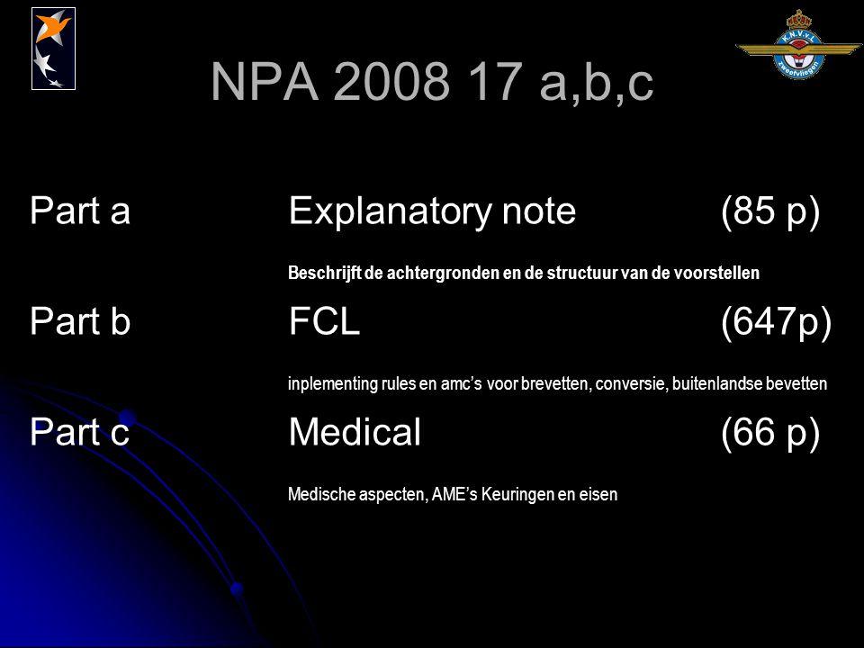 NPA 2008 17 a,b,c Part a Explanatory note(85 p) Beschrijft de achtergronden en de structuur van de voorstellen Part bFCL(647p) inplementing rules en amc's voor brevetten, conversie, buitenlandse bevetten Part cMedical(66 p) Medische aspecten, AME's Keuringen en eisen