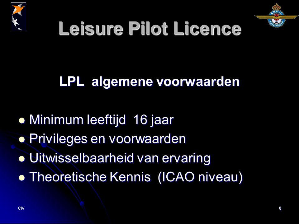 CIV8 Leisure Pilot Licence LPL algemene voorwaarden Minimum leeftijd 16 jaar Minimum leeftijd 16 jaar Privileges en voorwaarden Privileges en voorwaarden Uitwisselbaarheid van ervaring Uitwisselbaarheid van ervaring Theoretische Kennis (ICAO niveau) Theoretische Kennis (ICAO niveau)