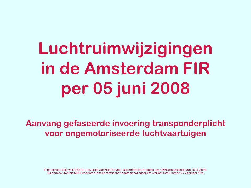 Luchtruimwijzigingen in de Amsterdam FIR per 05 juni 2008 Aanvang gefaseerde invoering transponderplicht voor ongemotoriseerde luchtvaartuigen In de p