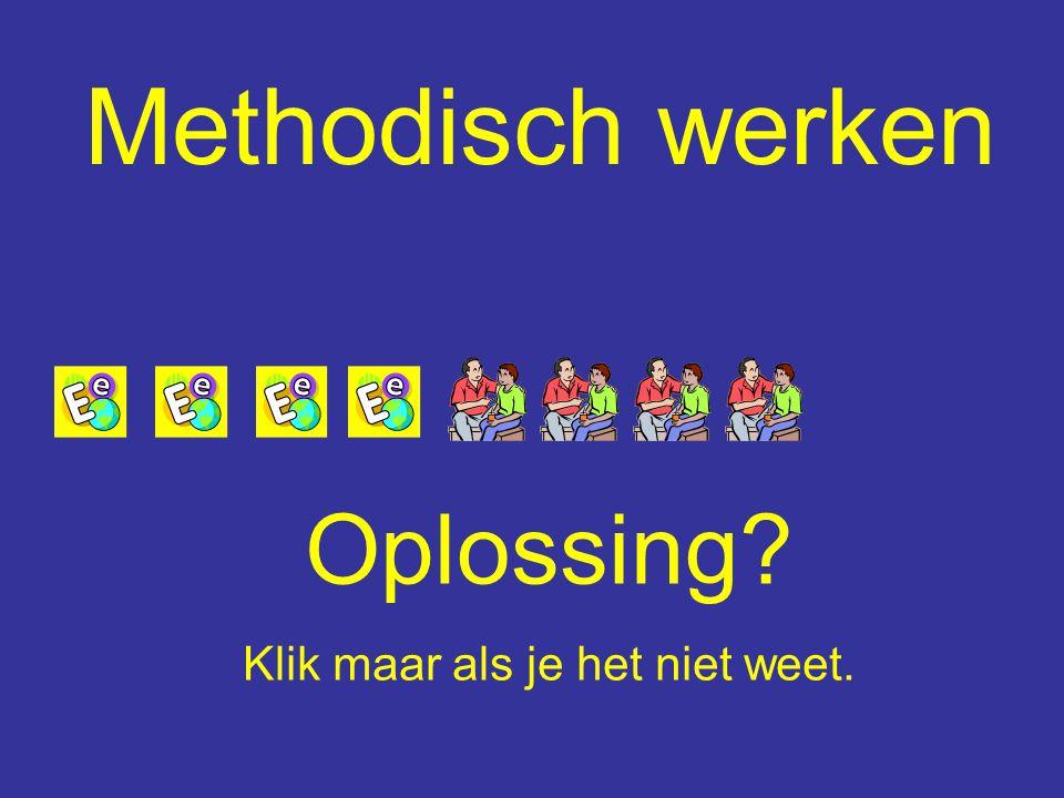 Methodisch werken Oplossing Klik maar als je het niet weet.