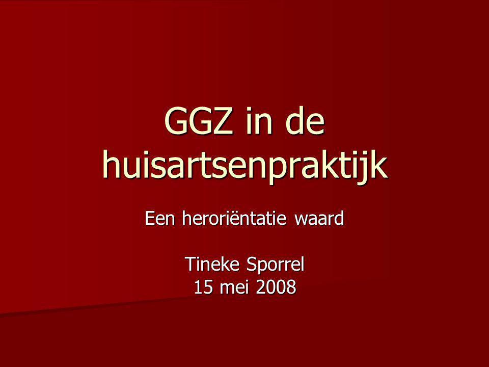 GGZ in de huisartsenpraktijk Een heroriëntatie waard Tineke Sporrel 15 mei 2008