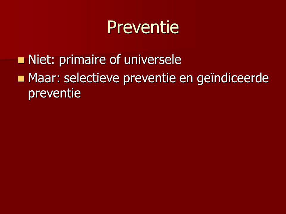 Preventie Niet: primaire of universele Niet: primaire of universele Maar: selectieve preventie en geïndiceerde preventie Maar: selectieve preventie en