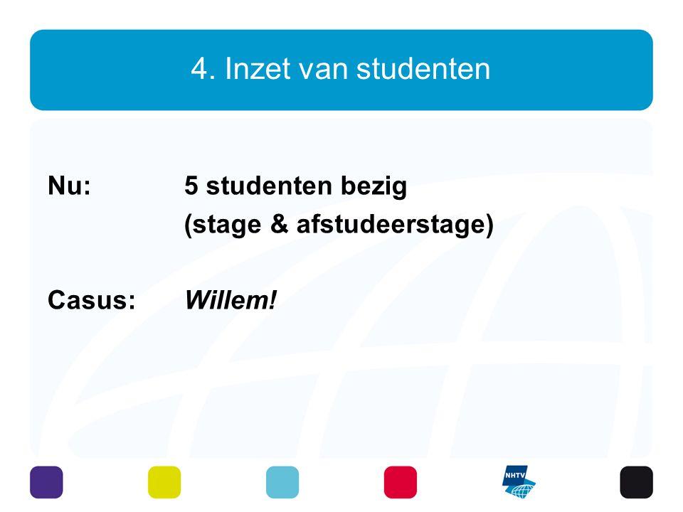 4. Inzet van studenten Nu: 5 studenten bezig (stage & afstudeerstage) Casus: Willem!