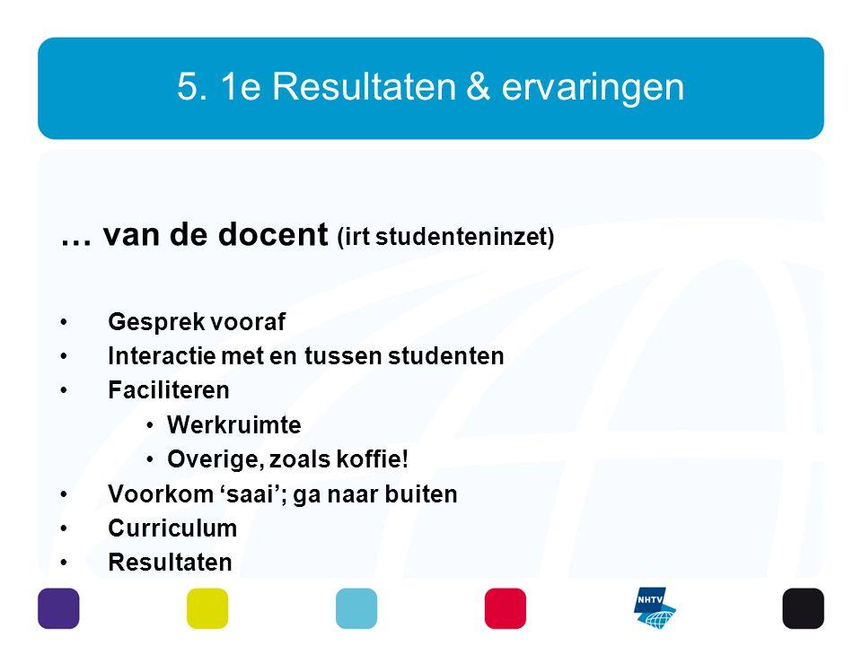 5. 1e Resultaten & ervaringen … van de docent (irt studenteninzet) Gesprek vooraf Interactie met en tussen studenten Faciliteren Werkruimte Overige, z