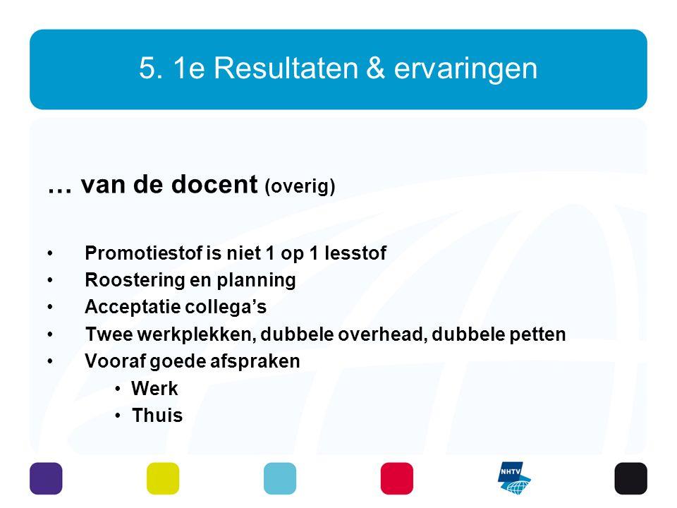 5. 1e Resultaten & ervaringen … van de docent (overig) Promotiestof is niet 1 op 1 lesstof Roostering en planning Acceptatie collega's Twee werkplekke