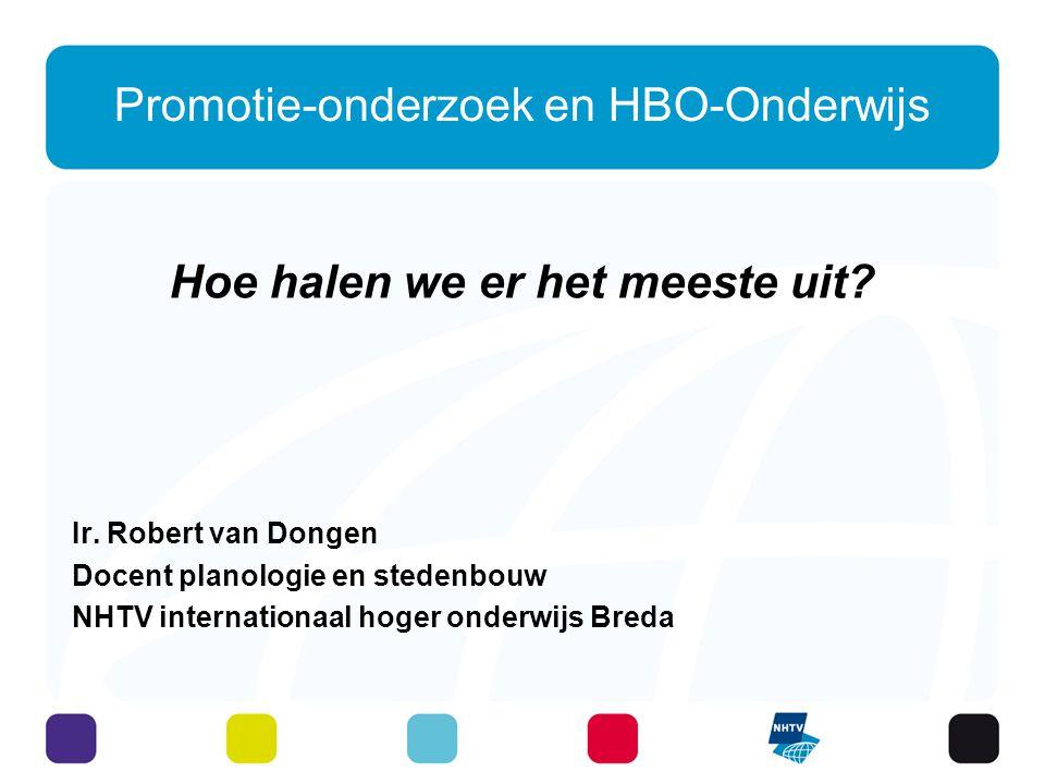 Promotie-onderzoek en HBO-Onderwijs Hoe halen we er het meeste uit? Ir. Robert van Dongen Docent planologie en stedenbouw NHTV internationaal hoger on