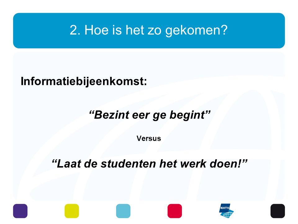 """2. Hoe is het zo gekomen? Informatiebijeenkomst: """"Bezint eer ge begint"""" Versus """"Laat de studenten het werk doen!"""""""
