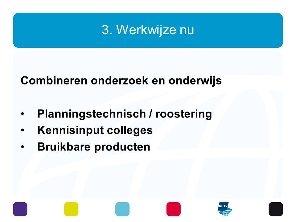 3. Werkwijze nu Combineren onderzoek en onderwijs Planningstechnisch / roostering Kennisinput colleges Bruikbare producten