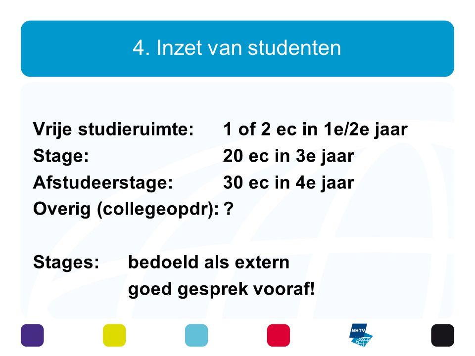 4. Inzet van studenten Vrije studieruimte: 1 of 2 ec in 1e/2e jaar Stage: 20 ec in 3e jaar Afstudeerstage: 30 ec in 4e jaar Overig (collegeopdr):? Sta