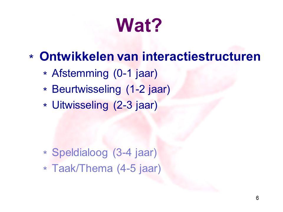 Wat? ∗ Ontwikkelen van interactiestructuren ∗ Afstemming (0-1 jaar) ∗ Beurtwisseling (1-2 jaar) ∗ Uitwisseling (2-3 jaar) ∗ Speldialoog (3-4 jaar) ∗ T